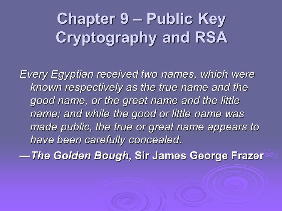 Chapter 9 – Public Key Cryptography and RSA Every Egyptian received two names, which were known respectively as the true name and the good name, or the great name and the little name; and while the good or little name was made public, the true or great name appears to have been carefully concealed.