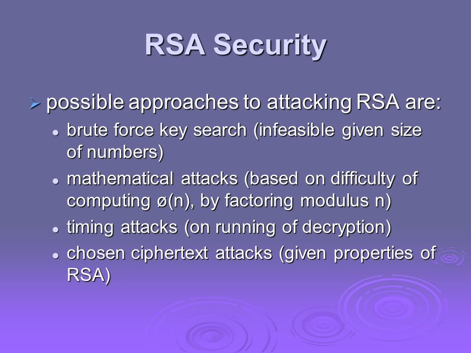 RSA Security  possible approaches to attacking RSA are: brute force key search (infeasible given size of numbers) brute force key search (infeasible given size of numbers) mathematical attacks (based on difficulty of computing ø(n), by factoring modulus n) mathematical attacks (based on difficulty of computing ø(n), by factoring modulus n) timing attacks (on running of decryption) timing attacks (on running of decryption) chosen ciphertext attacks (given properties of RSA) chosen ciphertext attacks (given properties of RSA)