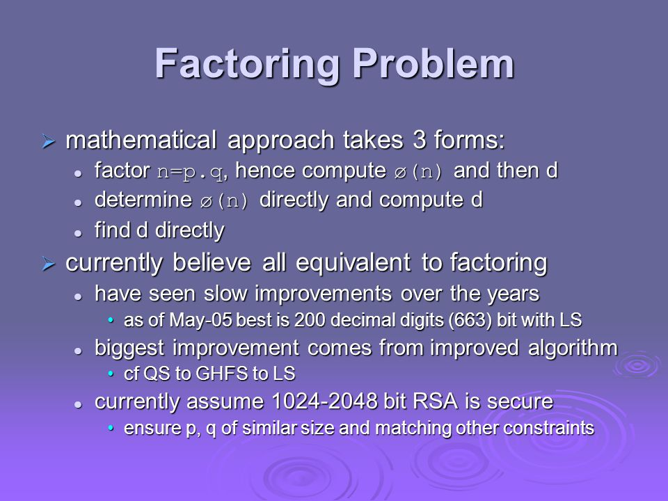 Factoring Problem  mathematical approach takes 3 forms: factor n=p.q, hence compute ø(n) and then d factor n=p.q, hence compute ø(n) and then d determine ø(n) directly and compute d determine ø(n) directly and compute d find d directly find d directly  currently believe all equivalent to factoring have seen slow improvements over the years have seen slow improvements over the years as of May-05 best is 200 decimal digits (663) bit with LSas of May-05 best is 200 decimal digits (663) bit with LS biggest improvement comes from improved algorithm biggest improvement comes from improved algorithm cf QS to GHFS to LScf QS to GHFS to LS currently assume bit RSA is secure currently assume bit RSA is secure ensure p, q of similar size and matching other constraintsensure p, q of similar size and matching other constraints