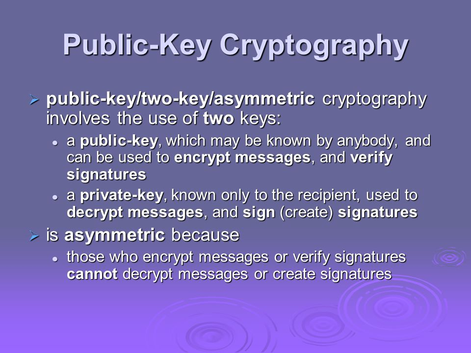 Public-Key Cryptography  public-key/two-key/asymmetric cryptography involves the use of two keys: a public-key, which may be known by anybody, and can be used to encrypt messages, and verify signatures a public-key, which may be known by anybody, and can be used to encrypt messages, and verify signatures a private-key, known only to the recipient, used to decrypt messages, and sign (create) signatures a private-key, known only to the recipient, used to decrypt messages, and sign (create) signatures  is asymmetric because those who encrypt messages or verify signatures cannot decrypt messages or create signatures those who encrypt messages or verify signatures cannot decrypt messages or create signatures