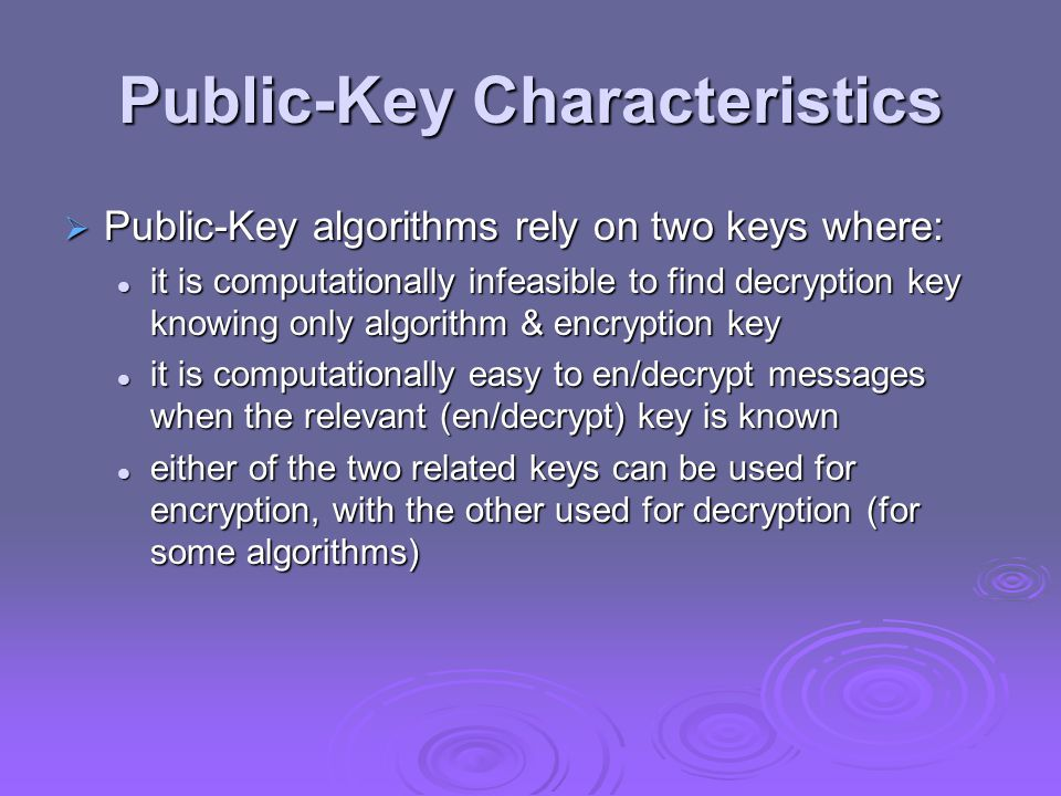 Public-Key Characteristics  Public-Key algorithms rely on two keys where: it is computationally infeasible to find decryption key knowing only algorithm & encryption key it is computationally infeasible to find decryption key knowing only algorithm & encryption key it is computationally easy to en/decrypt messages when the relevant (en/decrypt) key is known it is computationally easy to en/decrypt messages when the relevant (en/decrypt) key is known either of the two related keys can be used for encryption, with the other used for decryption (for some algorithms) either of the two related keys can be used for encryption, with the other used for decryption (for some algorithms)