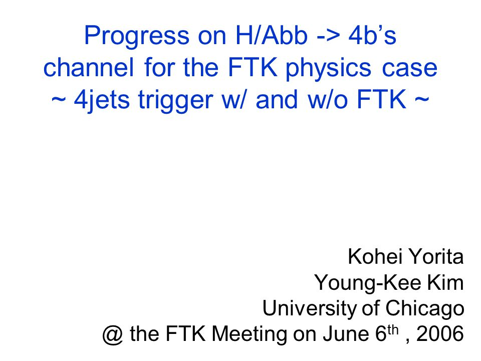 Progress on H/Abb -> 4b's channel for the FTK physics case ~ 4jets trigger w/ and w/o FTK ~ Kohei Yorita Young-Kee Kim University of the FTK Meeting on June 6 th, 2006