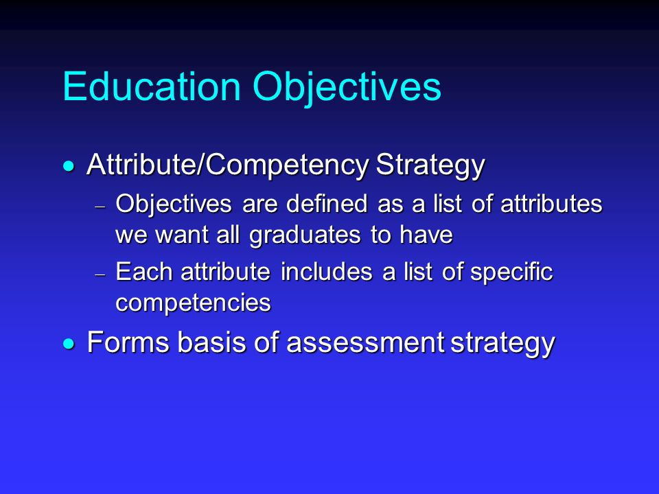 Education Objectives  Attribute/Competency Strategy  Objectives are defined as a list of attributes we want all graduates to have  Each attribute includes a list of specific competencies  Forms basis of assessment strategy