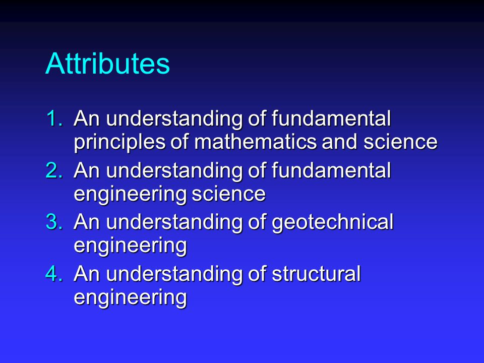 Attributes 1.An understanding of fundamental principles of mathematics and science 2.An understanding of fundamental engineering science 3.An understanding of geotechnical engineering 4.An understanding of structural engineering