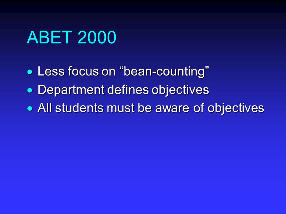 ABET 2000  Less focus on bean-counting  Department defines objectives  All students must be aware of objectives