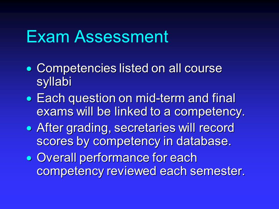 Exam Assessment  Competencies listed on all course syllabi  Each question on mid-term and final exams will be linked to a competency.