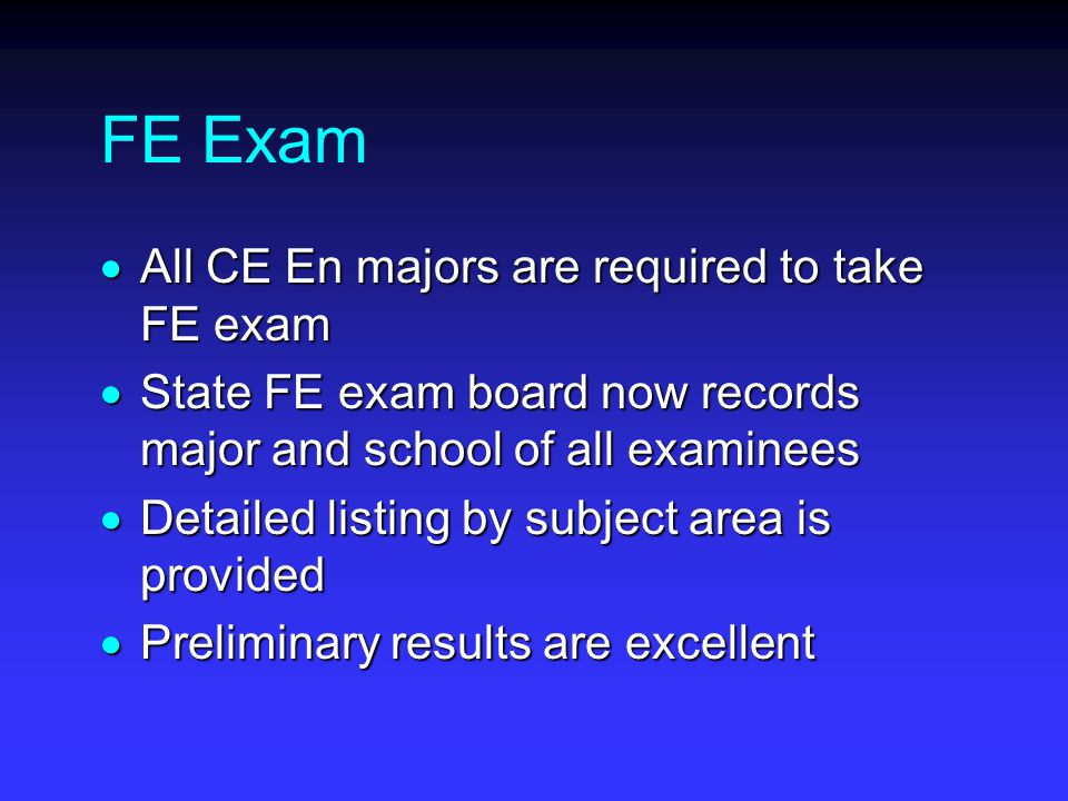 FE Exam  All CE En majors are required to take FE exam  State FE exam board now records major and school of all examinees  Detailed listing by subject area is provided  Preliminary results are excellent