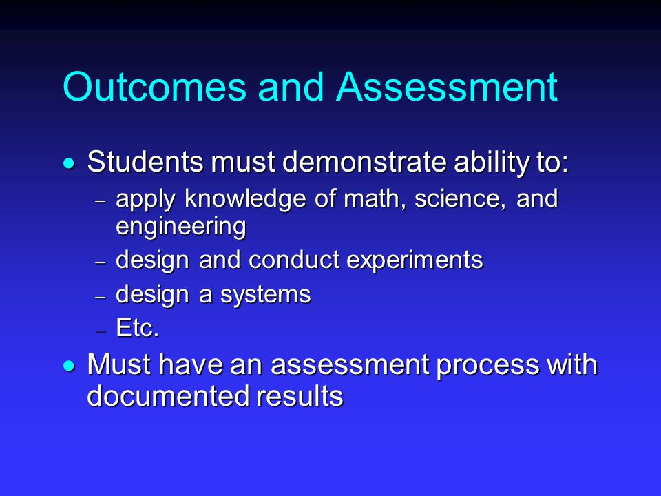 Outcomes and Assessment  Students must demonstrate ability to:  apply knowledge of math, science, and engineering  design and conduct experiments  design a systems  Etc.
