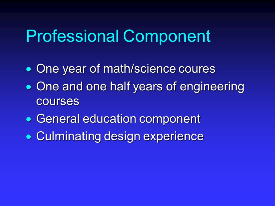 Professional Component  One year of math/science coures  One and one half years of engineering courses  General education component  Culminating design experience