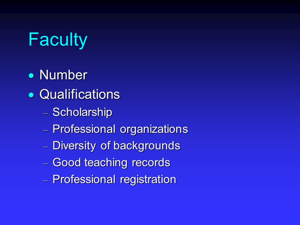 Faculty  Number  Qualifications  Scholarship  Professional organizations  Diversity of backgrounds  Good teaching records  Professional registration