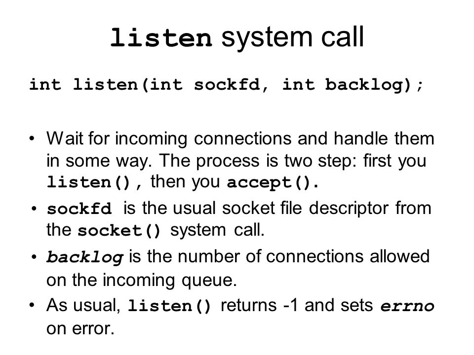 listen system call int listen(int sockfd, int backlog); Wait for incoming connections and handle them in some way.