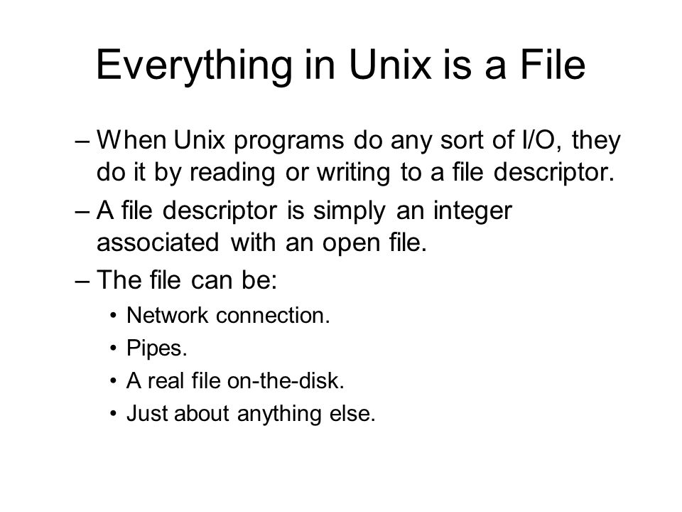 Everything in Unix is a File –When Unix programs do any sort of I/O, they do it by reading or writing to a file descriptor.