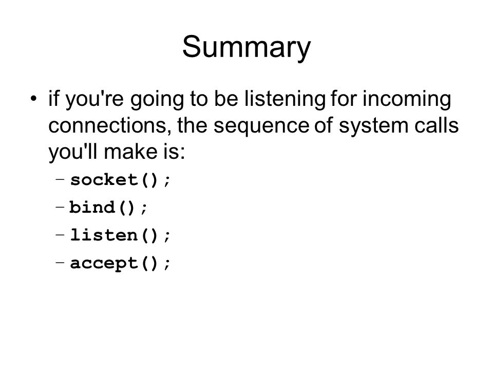 Summary if you re going to be listening for incoming connections, the sequence of system calls you ll make is: –socket(); –bind(); –listen(); –accept();