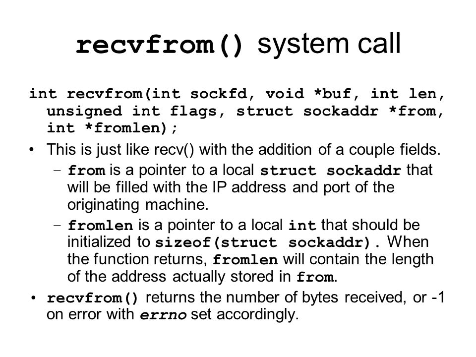 recvfrom() system call int recvfrom(int sockfd, void *buf, int len, unsigned int flags, struct sockaddr *from, int *fromlen); This is just like recv() with the addition of a couple fields.