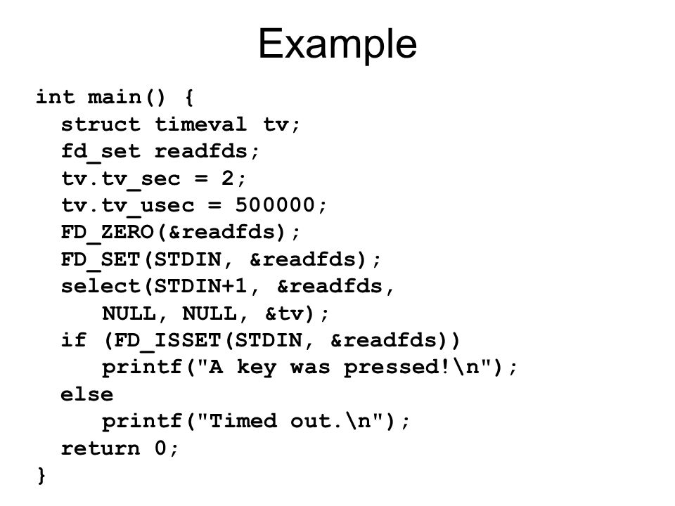 Example int main() { struct timeval tv; fd_set readfds; tv.tv_sec = 2; tv.tv_usec = ; FD_ZERO(&readfds); FD_SET(STDIN, &readfds); select(STDIN+1, &readfds, NULL, NULL, &tv); if (FD_ISSET(STDIN, &readfds)) printf( A key was pressed!\n ); else printf( Timed out.\n ); return 0; }