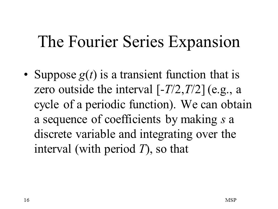 MSP16 The Fourier Series Expansion Suppose g(t) is a transient function that is zero outside the interval [-T/2,T/2] (e.g., a cycle of a periodic function).