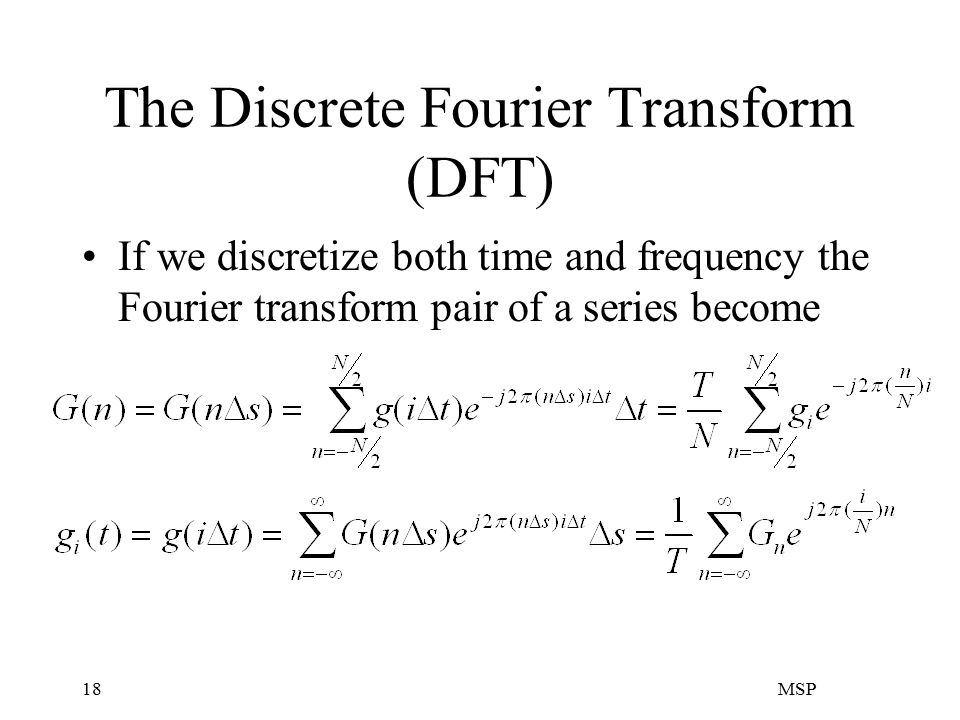 MSP18 The Discrete Fourier Transform (DFT) If we discretize both time and frequency the Fourier transform pair of a series become