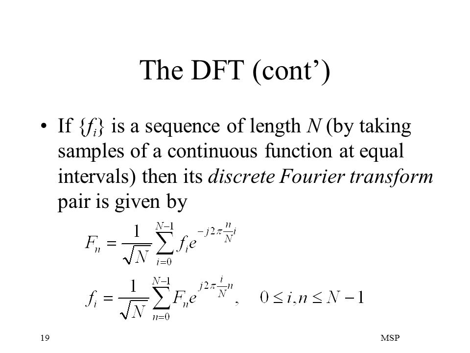 MSP19 The DFT (cont') If {f i } is a sequence of length N (by taking samples of a continuous function at equal intervals) then its discrete Fourier transform pair is given by