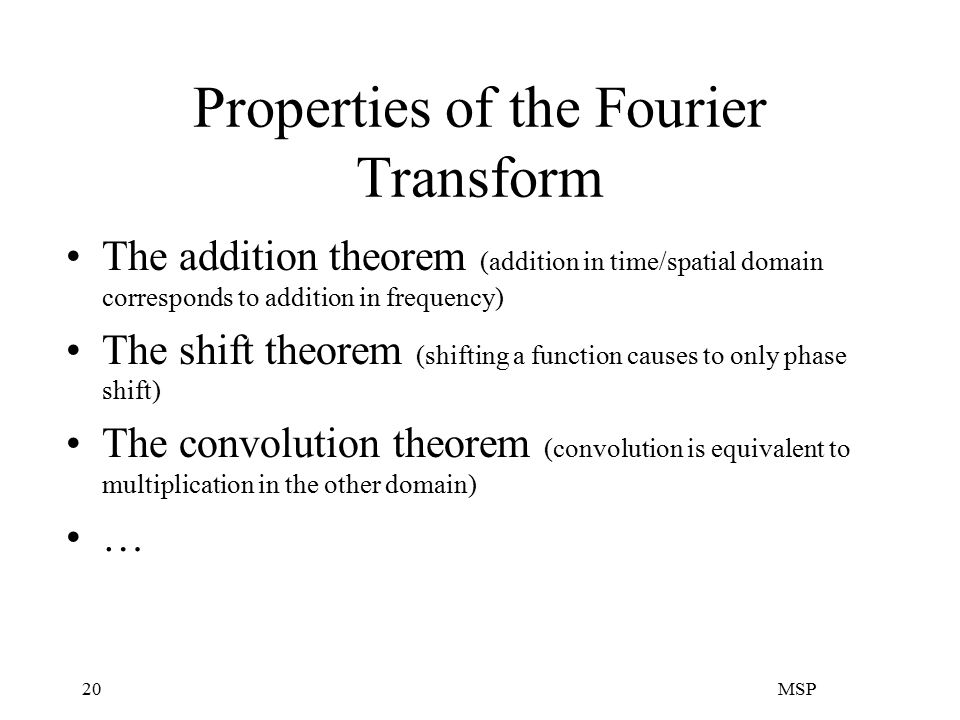 MSP20 Properties of the Fourier Transform The addition theorem (addition in time/spatial domain corresponds to addition in frequency) The shift theorem (shifting a function causes to only phase shift) The convolution theorem (convolution is equivalent to multiplication in the other domain) …