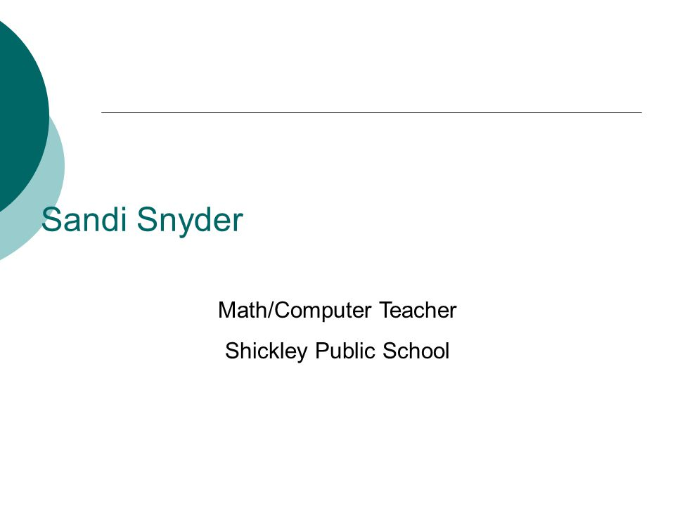Sandi Snyder Math/Computer Teacher Shickley Public School