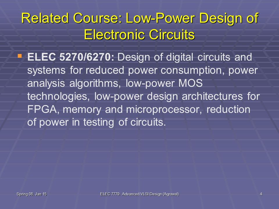 Spring 08, Jan 15ELEC 7770: Advanced VLSI Design (Agrawal)4 Related Course: Low-Power Design of Electronic Circuits   ELEC 5270/6270: Design of digital circuits and systems for reduced power consumption, power analysis algorithms, low-power MOS technologies, low-power design architectures for FPGA, memory and microprocessor, reduction of power in testing of circuits.