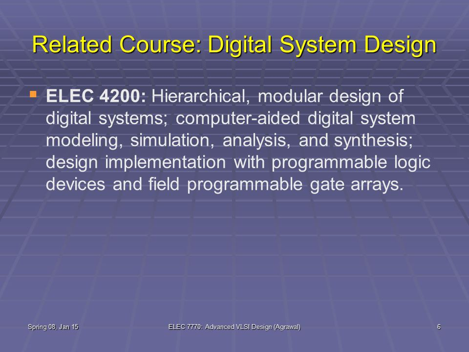 Spring 08, Jan 15ELEC 7770: Advanced VLSI Design (Agrawal)6 Related Course: Digital System Design   ELEC 4200: Hierarchical, modular design of digital systems; computer-aided digital system modeling, simulation, analysis, and synthesis; design implementation with programmable logic devices and field programmable gate arrays.