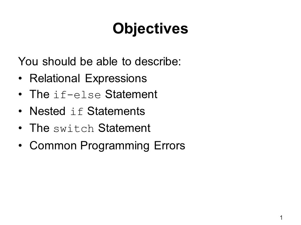 1 Objectives You should be able to describe: Relational Expressions The if-else Statement Nested if Statements The switch Statement Common Programming Errors