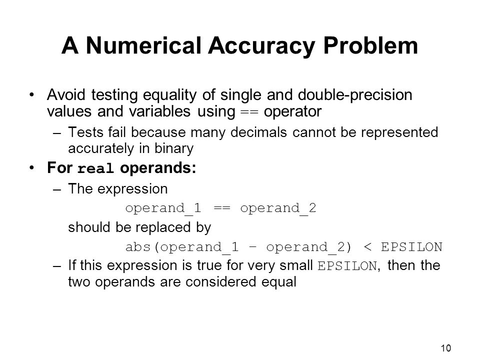 10 A Numerical Accuracy Problem Avoid testing equality of single and double-precision values and variables using == operator –Tests fail because many decimals cannot be represented accurately in binary For real operands: –The expression operand_1 == operand_2 should be replaced by abs(operand_1 – operand_2) < EPSILON –If this expression is true for very small EPSILON, then the two operands are considered equal