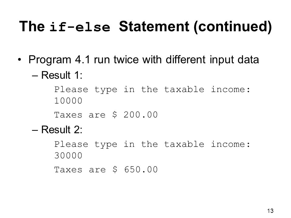 13 The if-else Statement (continued) Program 4.1 run twice with different input data –Result 1: Please type in the taxable income: Taxes are $ –Result 2: Please type in the taxable income: Taxes are $