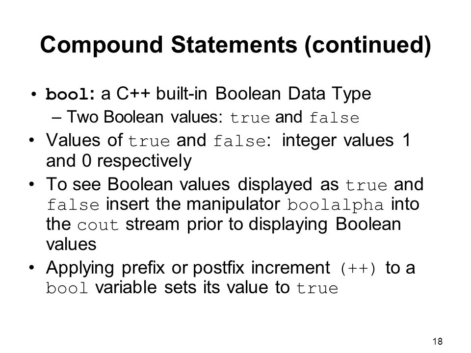 18 Compound Statements (continued) bool : a C++ built-in Boolean Data Type –Two Boolean values: true and false Values of true and false : integer values 1 and 0 respectively To see Boolean values displayed as true and false insert the manipulator boolalpha into the cout stream prior to displaying Boolean values Applying prefix or postfix increment (++) to a bool variable sets its value to true