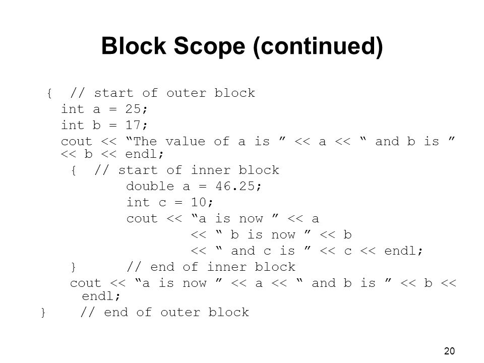 20 Block Scope (continued) { // start of outer block int a = 25; int b = 17; cout << The value of a is << a << and b is << b << endl; { // start of inner block double a = 46.25; int c = 10; cout << a is now << a << b is now << b << and c is << c << endl; } // end of inner block cout << a is now << a << and b is << b << endl; } // end of outer block