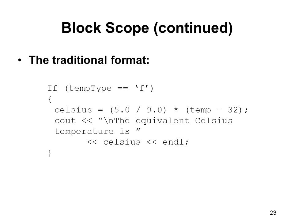 23 Block Scope (continued) The traditional format: If (tempType == 'f') { celsius = (5.0 / 9.0) * (temp – 32); cout << \nThe equivalent Celsius temperature is << celsius << endl; }