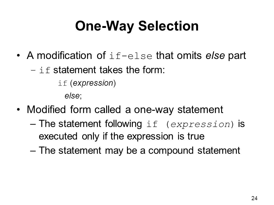 24 One-Way Selection A modification of if-else that omits else part –if statement takes the form: if (expression) else; Modified form called a one-way statement –The statement following if (expression) is executed only if the expression is true –The statement may be a compound statement