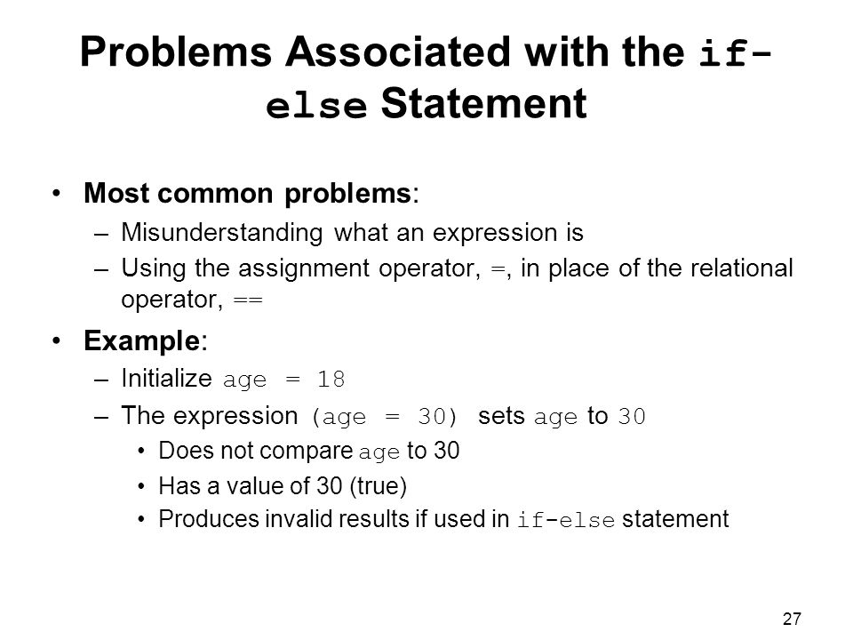 27 Problems Associated with the if- else Statement Most common problems: –Misunderstanding what an expression is –Using the assignment operator, =, in place of the relational operator, == Example: –Initialize age = 18 –The expression (age = 30) sets age to 30 Does not compare age to 30 Has a value of 30 (true) Produces invalid results if used in if-else statement
