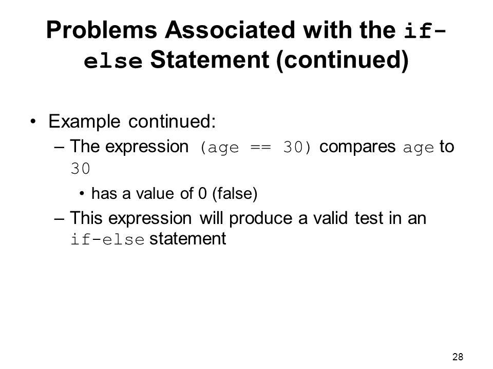 28 Problems Associated with the if- else Statement (continued) Example continued: –The expression (age == 30) compares age to 30 has a value of 0 (false) –This expression will produce a valid test in an if-else statement