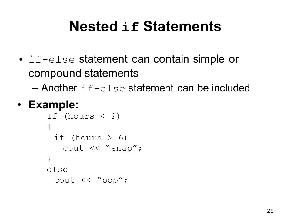 29 Nested if Statements if-else statement can contain simple or compound statements –Another if-else statement can be included Example: If (hours < 9) { if (hours > 6) cout << snap ; } else cout << pop ;