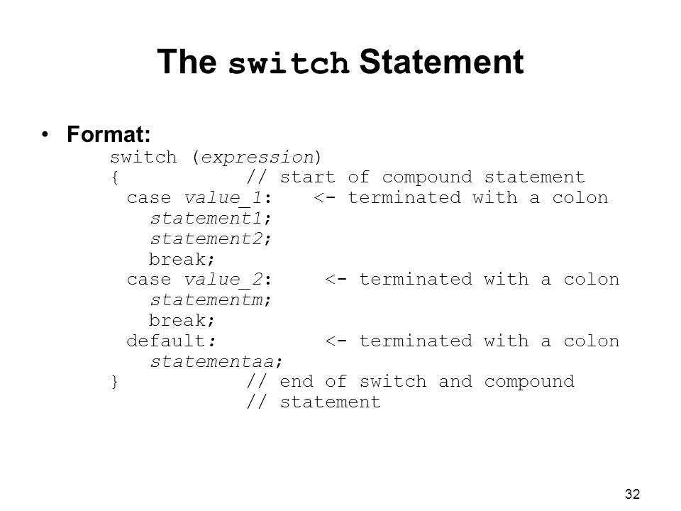 32 The switch Statement Format: switch (expression) {// start of compound statement case value_1:<- terminated with a colon statement1; statement2; break; case value_2: <- terminated with a colon statementm; break; default: <- terminated with a colon statementaa; }// end of switch and compound // statement