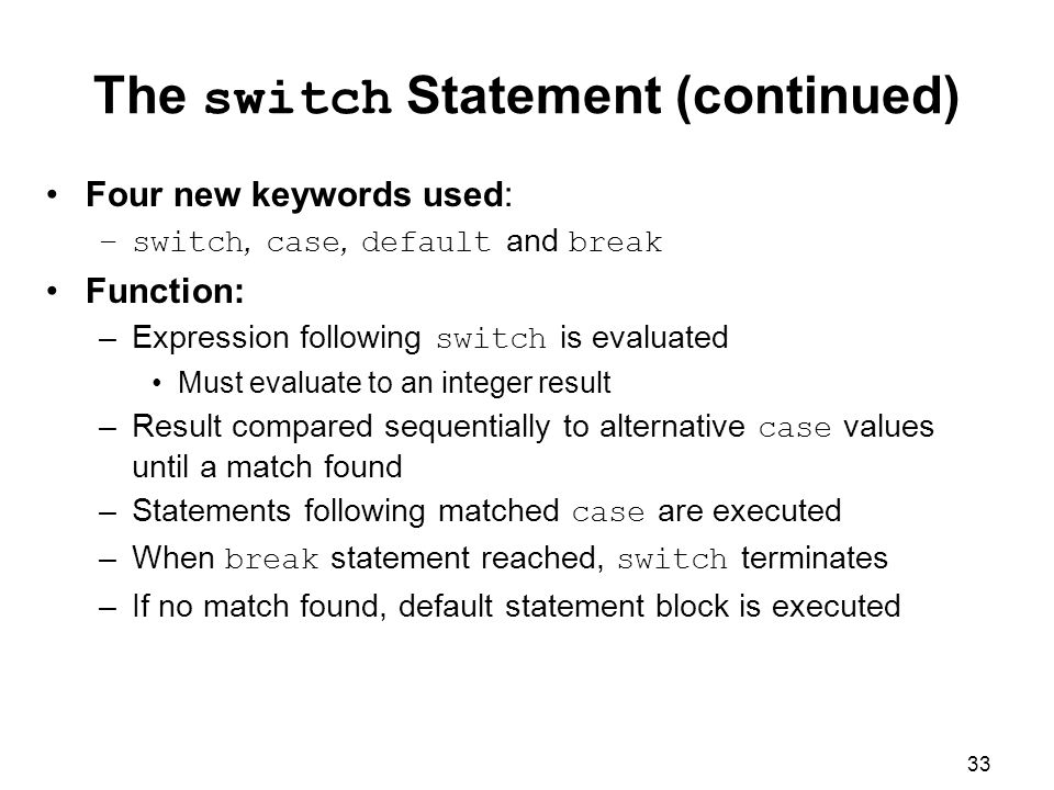 33 The switch Statement (continued) Four new keywords used: –switch, case, default and break Function: –Expression following switch is evaluated Must evaluate to an integer result –Result compared sequentially to alternative case values until a match found –Statements following matched case are executed –When break statement reached, switch terminates –If no match found, default statement block is executed