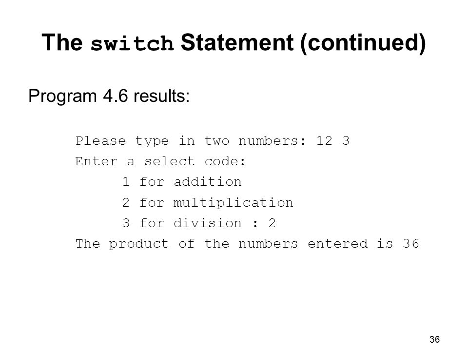 36 The switch Statement (continued) Program 4.6 results: Please type in two numbers: 12 3 Enter a select code: 1 for addition 2 for multiplication 3 for division : 2 The product of the numbers entered is 36