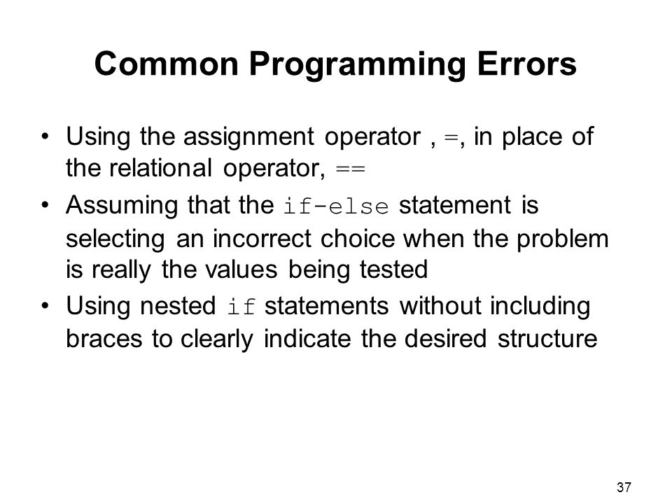 37 Common Programming Errors Using the assignment operator, =, in place of the relational operator, == Assuming that the if-else statement is selecting an incorrect choice when the problem is really the values being tested Using nested if statements without including braces to clearly indicate the desired structure