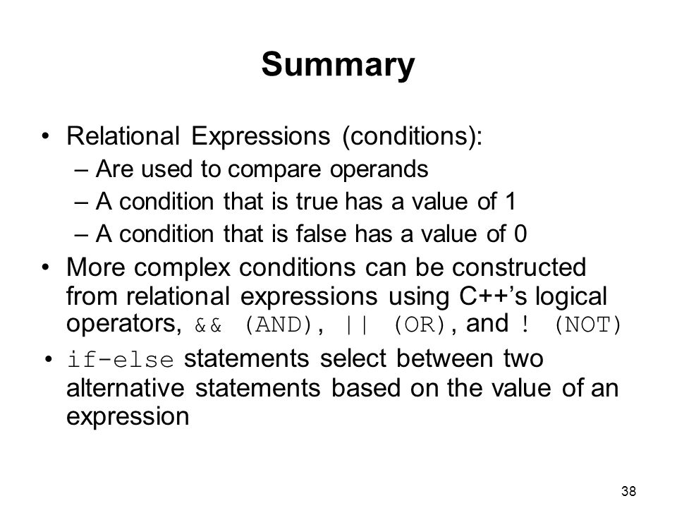 38 Summary Relational Expressions (conditions): –Are used to compare operands –A condition that is true has a value of 1 –A condition that is false has a value of 0 More complex conditions can be constructed from relational expressions using C++'s logical operators, && (AND), || (OR), and .