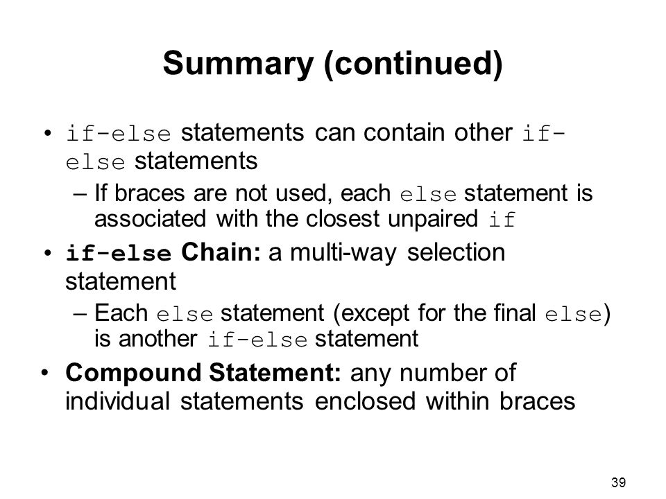 39 Summary (continued) if-else statements can contain other if- else statements –If braces are not used, each else statement is associated with the closest unpaired if if-else Chain: a multi-way selection statement –Each else statement (except for the final else ) is another if-else statement Compound Statement: any number of individual statements enclosed within braces