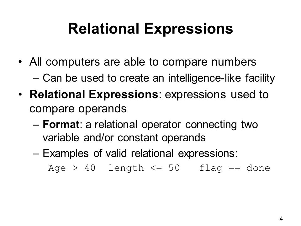 4 Relational Expressions All computers are able to compare numbers –Can be used to create an intelligence-like facility Relational Expressions: expressions used to compare operands –Format: a relational operator connecting two variable and/or constant operands –Examples of valid relational expressions: Age > 40 length <= 50 flag == done