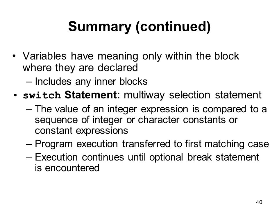 40 Summary (continued) Variables have meaning only within the block where they are declared –Includes any inner blocks switch Statement: multiway selection statement –The value of an integer expression is compared to a sequence of integer or character constants or constant expressions –Program execution transferred to first matching case –Execution continues until optional break statement is encountered