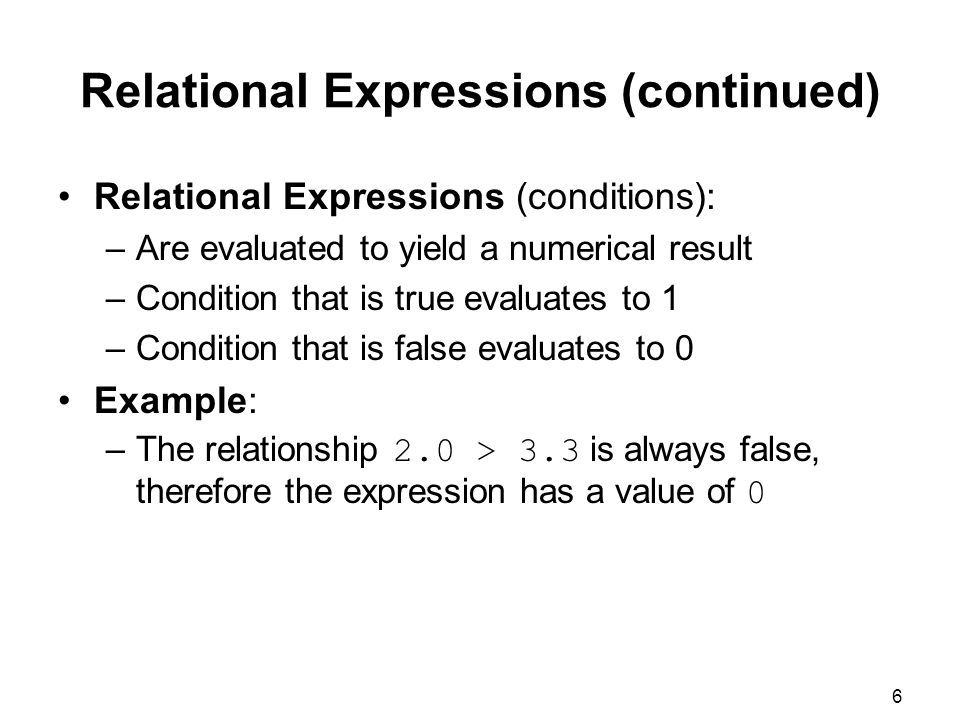 6 Relational Expressions (conditions): –Are evaluated to yield a numerical result –Condition that is true evaluates to 1 –Condition that is false evaluates to 0 Example: –The relationship 2.0 > 3.3 is always false, therefore the expression has a value of 0