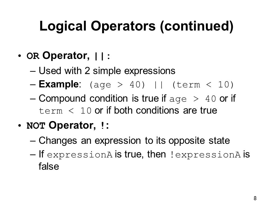 8 Logical Operators (continued) OR Operator, ||: –Used with 2 simple expressions –Example: (age > 40) || (term < 10) –Compound condition is true if age > 40 or if term < 10 or if both conditions are true NOT Operator, .