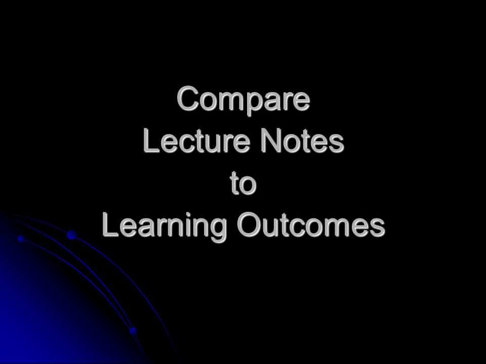 Compare Lecture Notes to Learning Outcomes