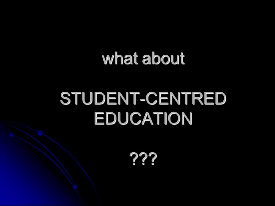 what about STUDENT-CENTRED EDUCATION