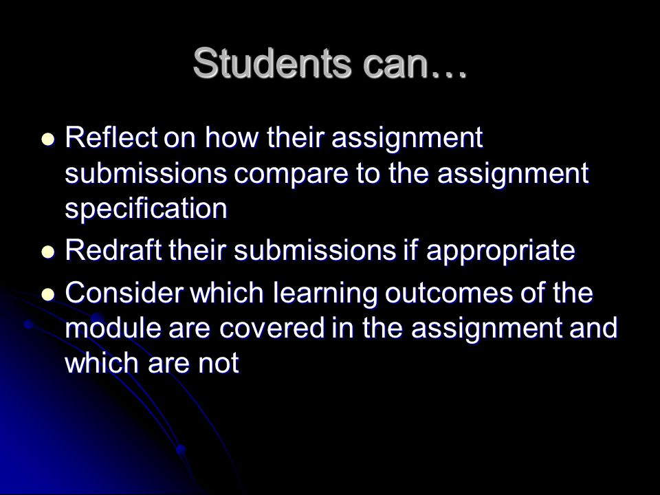 Students can… Reflect on how their assignment submissions compare to the assignment specification Reflect on how their assignment submissions compare to the assignment specification Redraft their submissions if appropriate Redraft their submissions if appropriate Consider which learning outcomes of the module are covered in the assignment and which are not Consider which learning outcomes of the module are covered in the assignment and which are not