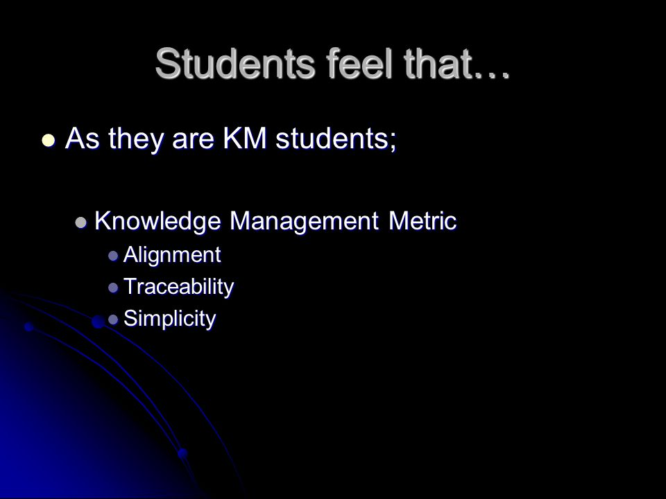 Students feel that… As they are KM students; As they are KM students; Knowledge Management Metric Knowledge Management Metric Alignment Alignment Traceability Traceability Simplicity Simplicity